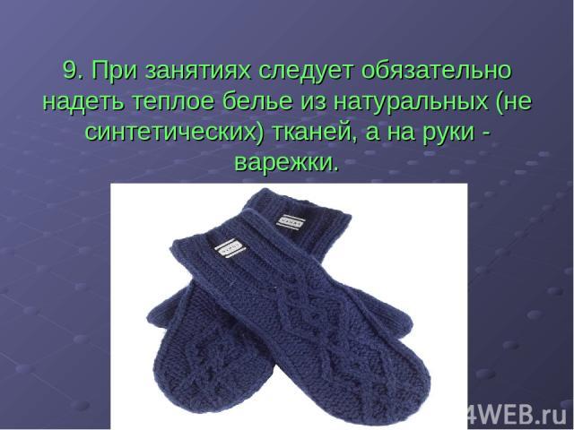 9. При занятиях следует обязательно надеть теплое белье из натуральных (не синтетических) тканей, а на руки - варежки.