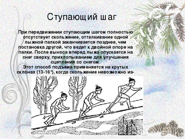 Ступающий шаг При передвижении ступающим шагом полностью отсутствует скольжение, отталкивание одной лыжной палкой заканчивается позднее, чем постановка другой, что ведет к двойной опоре на палки. После выноса вперед лыжа опускается на снег сверху, п…