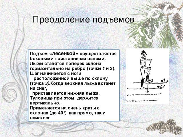 Преодоление подъемов Подъем «лесенкой» осуществляется боковыми приставными шагами. Лыжи ставятся поперек склона горизонтально на ребро (точки 1 и 2). Шаг начинается с ноги, расположенной выше по склону (точка 3).Когда верхняя лыжа встанет на снег, п…