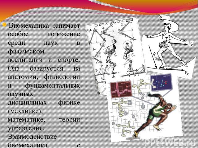 Биомеханика занимает особое положение среди наук в физическом воспитании и спорте. Она базируется на анатомии, физиологии и фундаментальных научных дисциплинах— физике (механике), математике, теории управления. Взаимодействие биомеханики с биохимие…