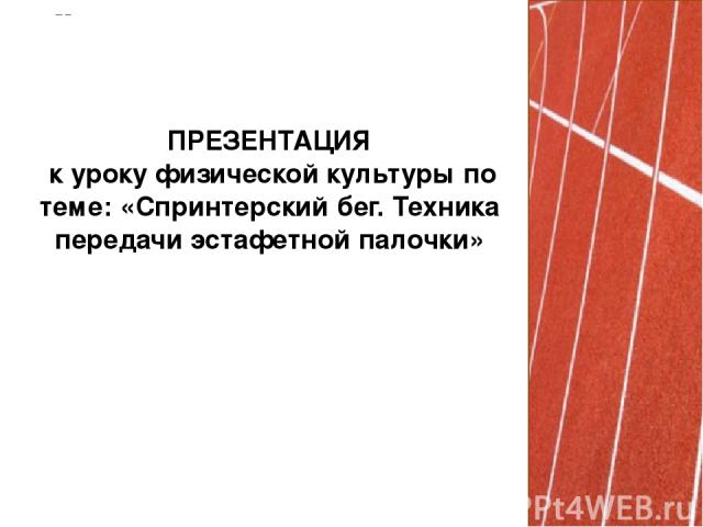 ПРЕЗЕНТАЦИЯ к уроку физической культуры по теме: «Спринтерский бег. Техника передачи эстафетной палочки»