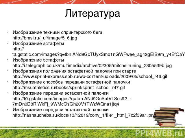Литература Изображение техники спринтерского бега http://bmsi.ru/_uf/image/5_6.jpg Изображение эстафеты http://t3.gstatic.com/images?q=tbn:ANd9GcTUyxSmo1nGWFwee_ag42gEIB9m_y4EfOaY63PHrmJsZktxm8P8Ww Изображение эстафеты http://i.telegraph.co.uk/multi…