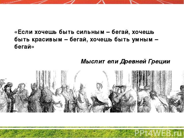 «Если хочешь быть сильным – бегай, хочешь быть красивым – бегай, хочешь быть умным – бегай» Мыслители Древней Греции