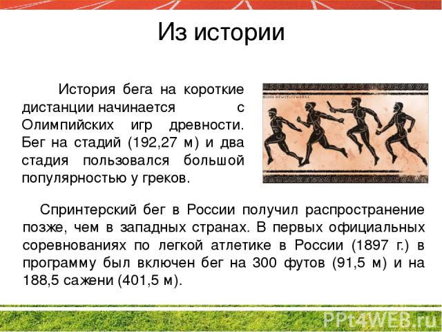 Из истории История бега на короткие дистанцииначинается с Олимпийских игр древности. Бег на стадий (192,27 м) и два стадия пользовался большой популярностью у греков. Спринтерский бег в России получил распространение позже, чем в западных странах. …