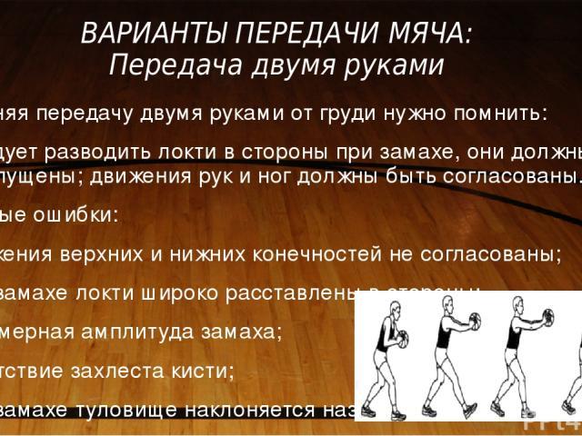 ВАРИАНТЫ ПЕРЕДАЧИ МЯЧА: Передача двумя руками Выполняя передачу двумя руками от груди нужно помнить: не следует разводить локти в стороны при замахе, они должны быть опущены; движения рук и ног должны быть согласованы. Типичные ошибки: 1) движения в…