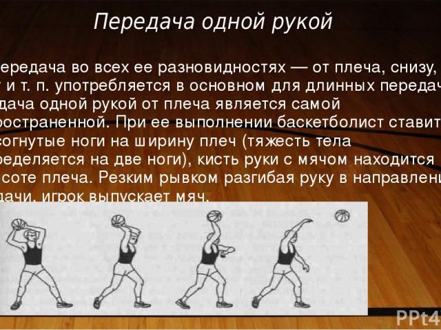 Передача одной рукой Эта передача во всех ее разновидностях — от плеча, снизу, сбоку и т. п. употребляется в основном для длинных передач. Передача одной рукой от плеча является самой распространенной. При ее выполнении баскетболист ставит полусогну…