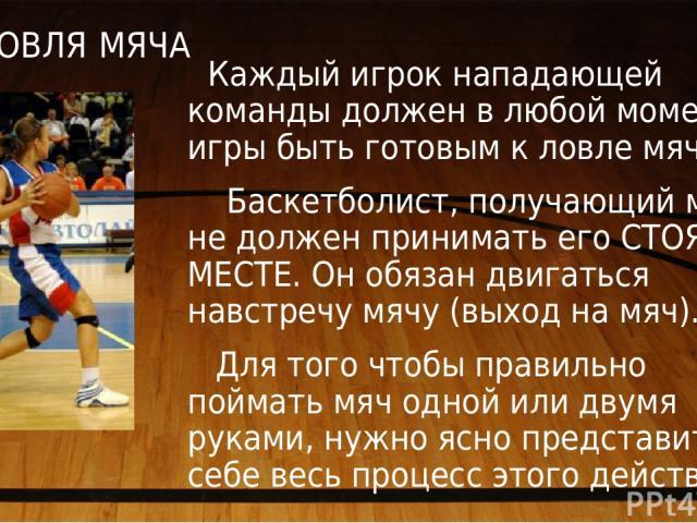 ЛОВЛЯ МЯЧА Каждый игрок нападающей команды должен в любой момент игры быть готовым к ловле мяча. Баскетболист, получающий мяч, не должен принимать его СТОЯ НА МЕСТЕ. Он обязан двигаться навстречу мячу (выход на мяч). Для того чтобы правильно поймать…