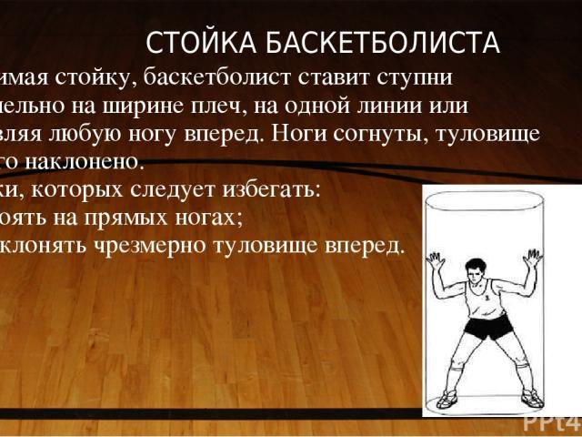 СТОЙКА БАСКЕТБОЛИСТА Принимая стойку, баскетболист ставит ступни параллельно на ширине плеч, на одной линии или выставляя любую ногу вперед. Ноги согнуты, туловище немного наклонено. Ошибки, которых следует избегать: - не стоять на прямых ногах; - …