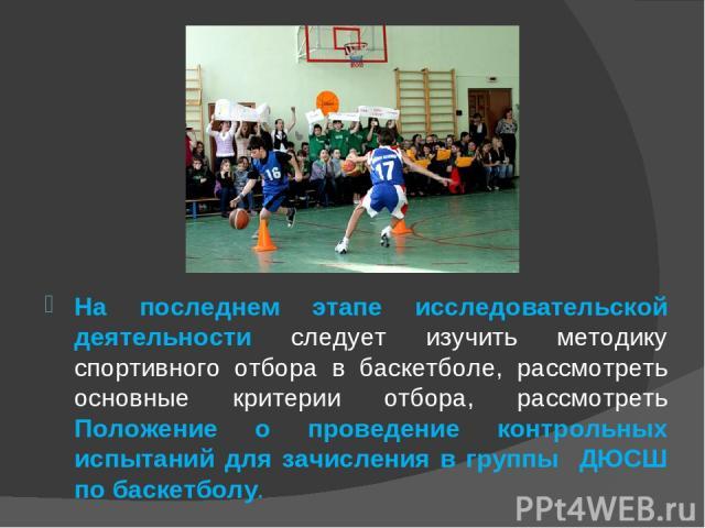На последнем этапе исследовательской деятельности следует изучить методику спортивного отбора в баскетболе, рассмотреть основные критерии отбора, рассмотреть Положение о проведение контрольных испытаний для зачисления в группы ДЮСШ по баскетболу.