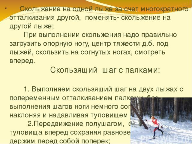Скольжение на одной лыже за счет многократного отталкивания другой, поменять- скольжение на другой лыже; При выполнении скольжения надо правильно загрузить опорную ногу, центр тяжести д.б. под лыжей, скользить на согнутых ногах, смотреть вперед. Ско…