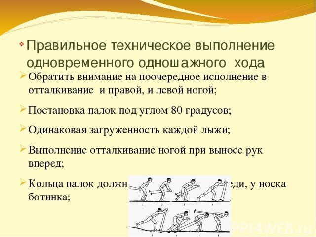 Правильное техническое выполнение одновременного одношажного хода Обратить внимание на поочередное исполнение в отталкивание и правой, и левой ногой; Постановка палок под углом 80 градусов; Одинаковая загруженность каждой лыжи; Выполнение отталкиван…