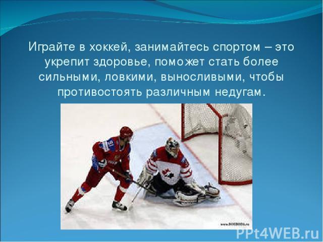 Играйте в хоккей, занимайтесь спортом – это укрепит здоровье, поможет стать более сильными, ловкими, выносливыми, чтобы противостоять различным недугам.