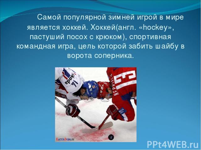 Самой популярной зимней игрой в мире является хоккей. Хоккей(англ. «hockey», пастуший посох с крюком), спортивная командная игра, цель которой забить шайбу в ворота соперника.