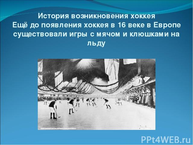 История возникновения хоккея Ещё до появления хоккея в 16 веке в Европе существовали игры с мячом и клюшками на льду