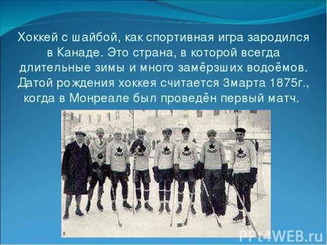 Хоккей с шайбой, как спортивная игра зародился в Канаде. Это страна, в которой всегда длительные зимы и много замёрзших водоёмов. Датой рождения хоккея считается 3марта 1875г., когда в Монреале был проведён первый матч.