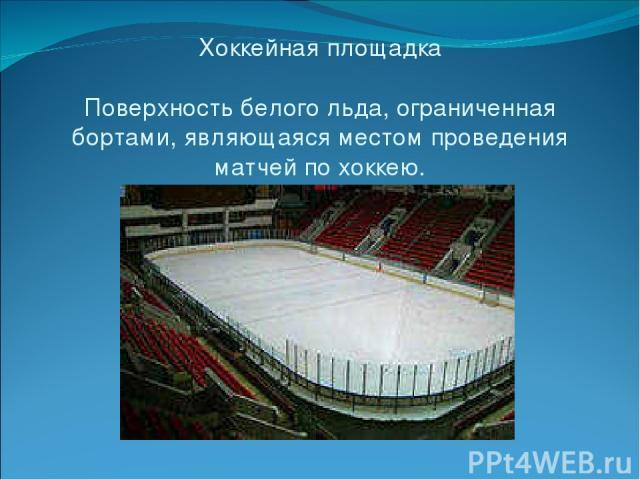 Хоккейная площадка Поверхность белого льда, ограниченная бортами, являющаяся местом проведения матчей по хоккею.