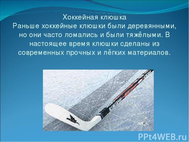 Хоккейная клюшка Раньше хоккейные клюшки были деревянными, но они часто ломались и были тяжёлыми. В настоящее время клюшки сделаны из современных прочных и лёгких материалов.
