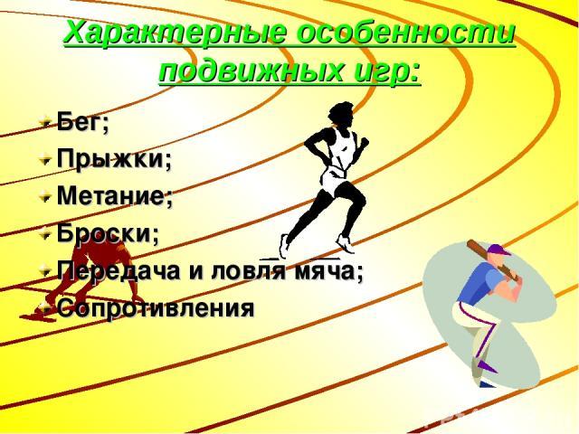 Характерные особенности подвижных игр: Бег; Прыжки; Метание; Броски; Передача и ловля мяча; Сопротивления