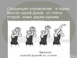 Следующее упражнение в парах, бросок одной рукой от плеча второй ловит двумя рук