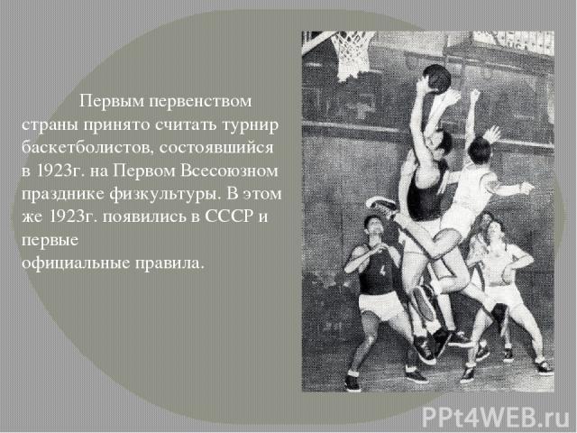 Первым первенством страны принято считать турнир баскетболистов, состоявшийся в 1923г. наПервом Всесоюзном празднике физкультуры. В этом же 1923г. появились в СССР и первые официальные правила.