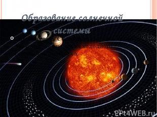 Образование солнечной системы Образовалась Солнечная система около 4,6 млрд. лет
