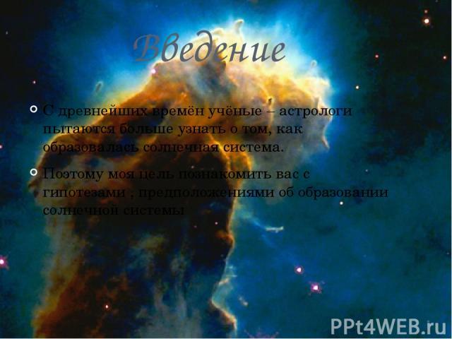 Введение С древнейших времён учёные – астрологи пытаются больше узнать о том, как образовалась солнечная система. Поэтому моя цель познакомить вас с гипотезами , предположениями об образовании солнечной системы