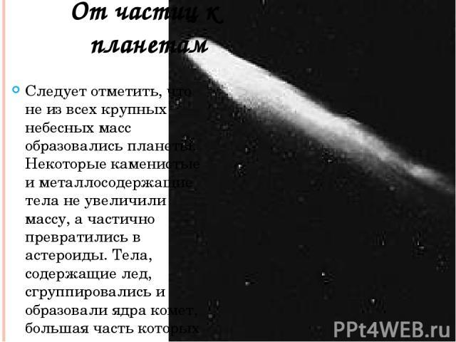 Следует отметить, что не из всех крупных небесных масс образовались планеты. Некоторые каменистые и металлосодержащие тела не увеличили массу, а частично превратились в астероиды. Тела, содержащие лед, сгруппировались и образовали ядра комет, больша…