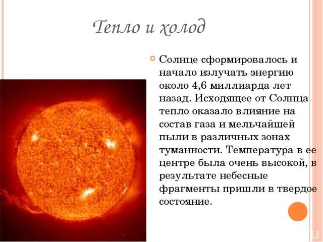Тепло и холод Солнце сформировалось и начало излучать энергию около 4,6 миллиарда лет назад. Исходящее от Солнца тепло оказало влияние на состав газа и мельчайшей пыли в различных зонах туманности. Температура в ее центре была очень высокой, в резул…