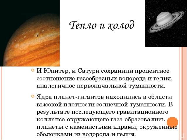 И Юпитер, и Сатурн сохранили процентное соотношение газообразных водорода и гелия, аналогичное первоначальной туманности. Ядра планет-гигантов находились в области высокой плотности солнечной туманности. В результате последующего гравитационного кол…