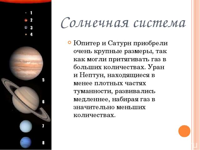 Солнечная система Юпитер и Сатурн приобрели очень крупные размеры, так как могли притягивать газ в больших количествах. Уран и Нептун, находящиеся в менее плотных частях туманности, развивались медленнее, набирая газ в значительно меньших количествах.