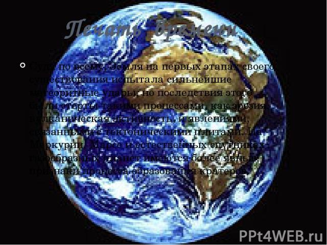 Печать времени Судя по всему, Земля на первых этапах своего существования испытала сильнейшие метеоритные удары, но последствия этого были стерты такими процессами, как эрозия, вулканическая активность, и явлениями, связанными с тектоническими плита…