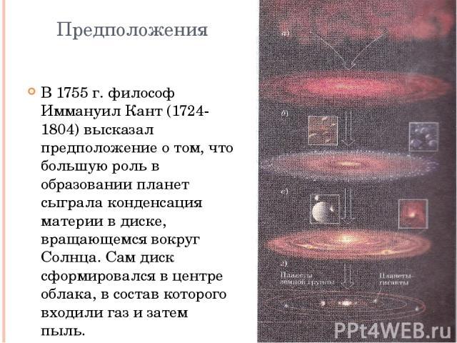 Предположения В 1755 г. философ Иммануил Кант (1724-1804) высказал предположение о том, что большую роль в образовании планет сыграла конденсация материи в диске, вращающемся вокруг Солнца. Сам диск сформировался в центре облака, в состав которого в…