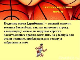 Ведение мяча (дриблинг) – важный элемент техники баскетбола, так как позволяет и