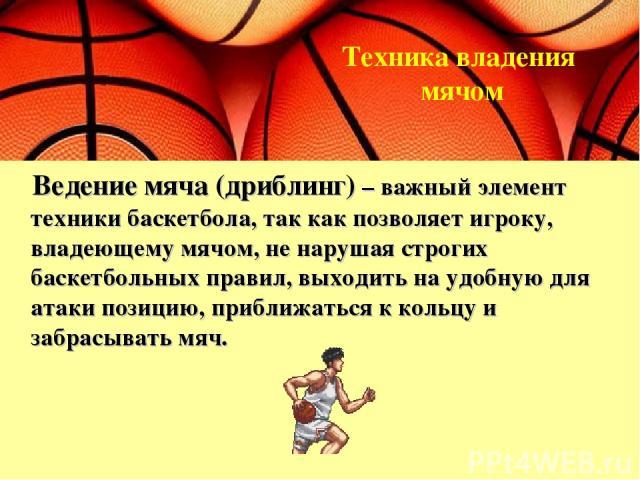Ведение мяча (дриблинг) – важный элемент техники баскетбола, так как позволяет игроку, владеющему мячом, не нарушая строгих баскетбольных правил, выходить на удобную для атаки позицию, приближаться к кольцу и забрасывать мяч. Техника владения мячом