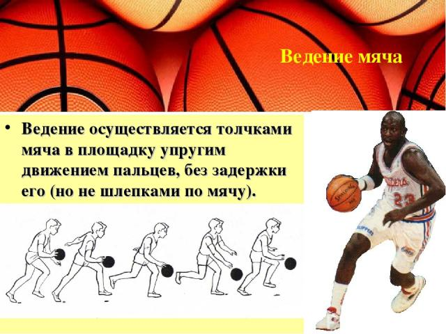 Ведение осуществляется толчками мяча в площадку упругим движением пальцев, без задержки его (но не шлепками по мячу). Ведение мяча