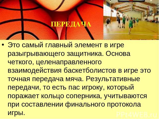 Это самый главный элемент в игре разыгрывающего защитника. Основа четкого, целенаправленного взаимодействия баскетболистов в игре это точная передача мяча. Результативные передачи, то есть пас игроку, который поражает кольцо соперника, учитываются п…