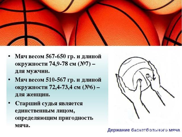 Мяч весом 567-650 гр. и длиной окружности 74,9-78 см (№7) – для мужчин. Мяч весом 510-567 гр. и длиной окружности 72,4-73,4 см (№6) – для женщин. Старший судья является единственным лицом, определяющим пригодность мяча. Держание баскетбольного мяча