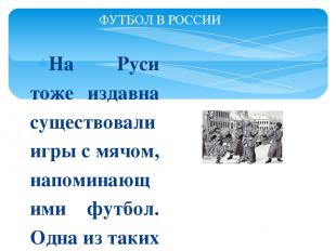 На Руси тоже издавна существовали игры с мячом, напоминающими футбол. Одна из та