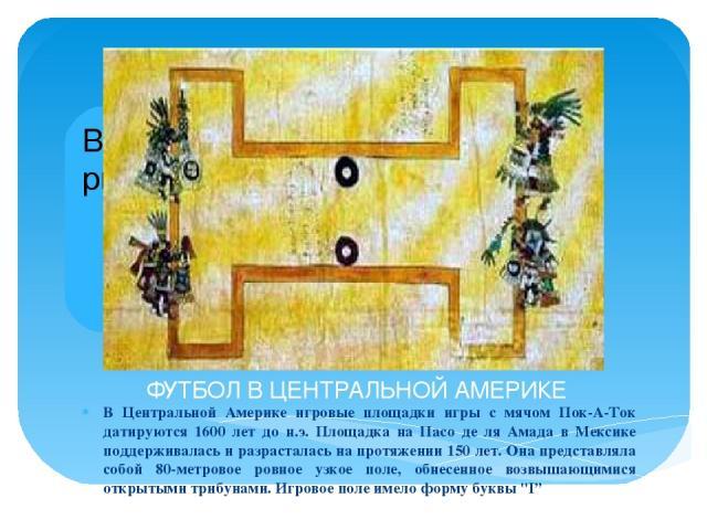 ФУТБОЛ В ЦЕНТРАЛЬНОЙ АМЕРИКЕ В Центральной Америке игровые площадки игры с мячом Пок-А-Ток датируются 1600 лет до н.э. Площадка на Пасо де ля Амада в Мексике поддерживалась и разрасталась на протяжении 150 лет. Она представляла собой 80-метровое ров…