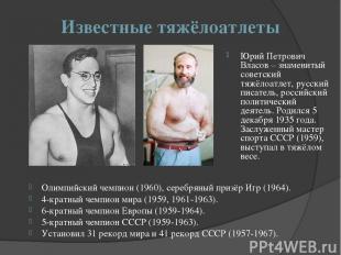 Известные тяжёлоатлеты Юрий Петрович Власов – знаменитый советский тяжёлоатлет,
