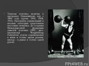 Тяжёлая атлетика включна в программу Олимпийских игр с 1896 года (кроме 1900, 19