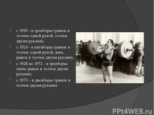 с 1920 - в троеборье (рывок и толчок одной рукой, толчок двумя руками), с 1924 -