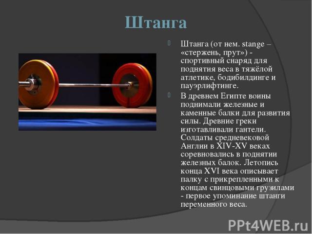 Штанга Штанга (от нем. stange – «стержень, прут») - спортивный снаряд для поднятия веса в тяжёлой атлетике, бодибилдинге и пауэрлифтинге. В древнем Египте воины поднимали железные и каменные балки для развития силы. Древние греки изготавливали ганте…