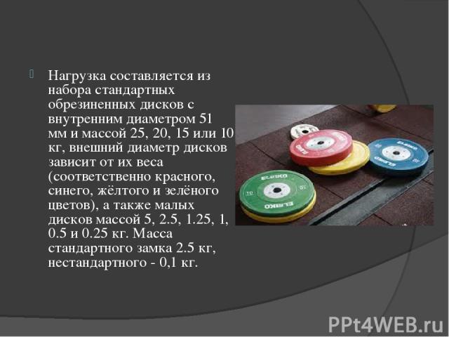 Нагрузка составляется из набора стандартных обрезиненных дисков с внутренним диаметром 51 мм и массой 25, 20, 15 или 10 кг, внешний диаметр дисков зависит от их веса (соответственно красного, синего, жёлтого и зелёного цветов), а также малых дисков …