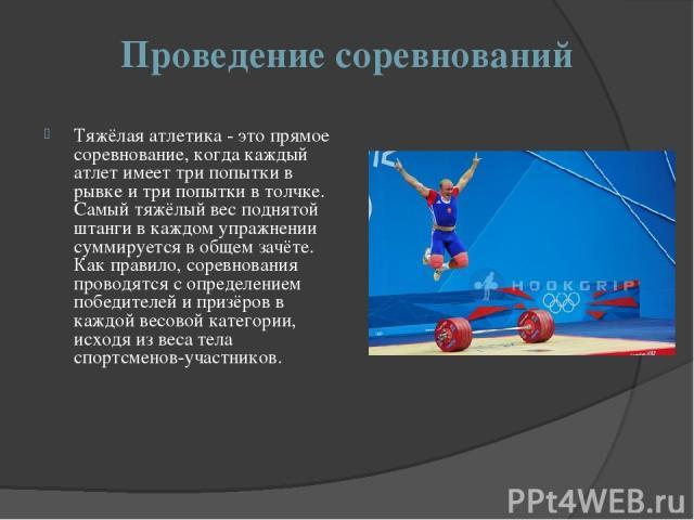 Проведение соревнований Тяжёлая атлетика - это прямое соревнование, когда каждый атлет имеет три попытки в рывке и три попытки в толчке. Самый тяжёлый вес поднятой штанги в каждом упражнении суммируется в общем зачёте. Как правило, соревнования пров…