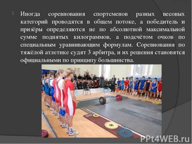 Иногда соревнования спортсменов разных весовых категорий проводятся в общем потоке, а победитель и призёры определяются не по абсолютной максимальной сумме поднятых килограммов, а подсчётом очков по специальным уравнивающим формулам. Соревнования по…