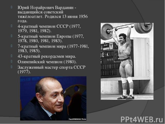 Юрий Норайрович Варданян - выдающийся советский тяжёлоатлет. Родился 13 июня 1956 года. 4-кратный чемпион СССР (1977, 1979, 1981, 1982). 5-кратный чемпион Европы (1977, 1978, 1980, 1981, 1983). 7-кратный чемпион мира (1977-1981, 1983, 1985). 43-крат…