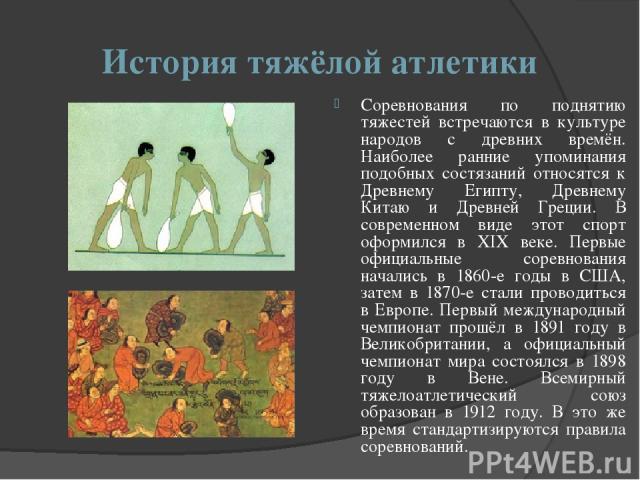 История тяжёлой атлетики Соревнования по поднятию тяжестей встречаются в культуре народов с древних времён. Наиболее ранние упоминания подобных состязаний относятся к Древнему Египту, Древнему Китаю и Древней Греции. В современном виде этот спорт оф…
