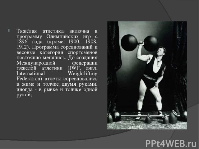 Тяжёлая атлетика включна в программу Олимпийских игр с 1896 года (кроме 1900, 1908, 1912). Программа соревнований и весовые категории спортсменов постоянно менялись. До создания Международной федерации тяжелой атлетики (IWF, англ. International Weig…