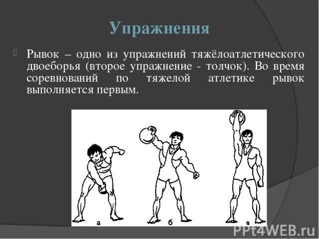 Упражнения Рывок – одно из упражнений тяжёлоатлетического двоеборья (второе упражнение - толчок). Во время соревнований по тяжелой атлетике рывок выполняется первым.
